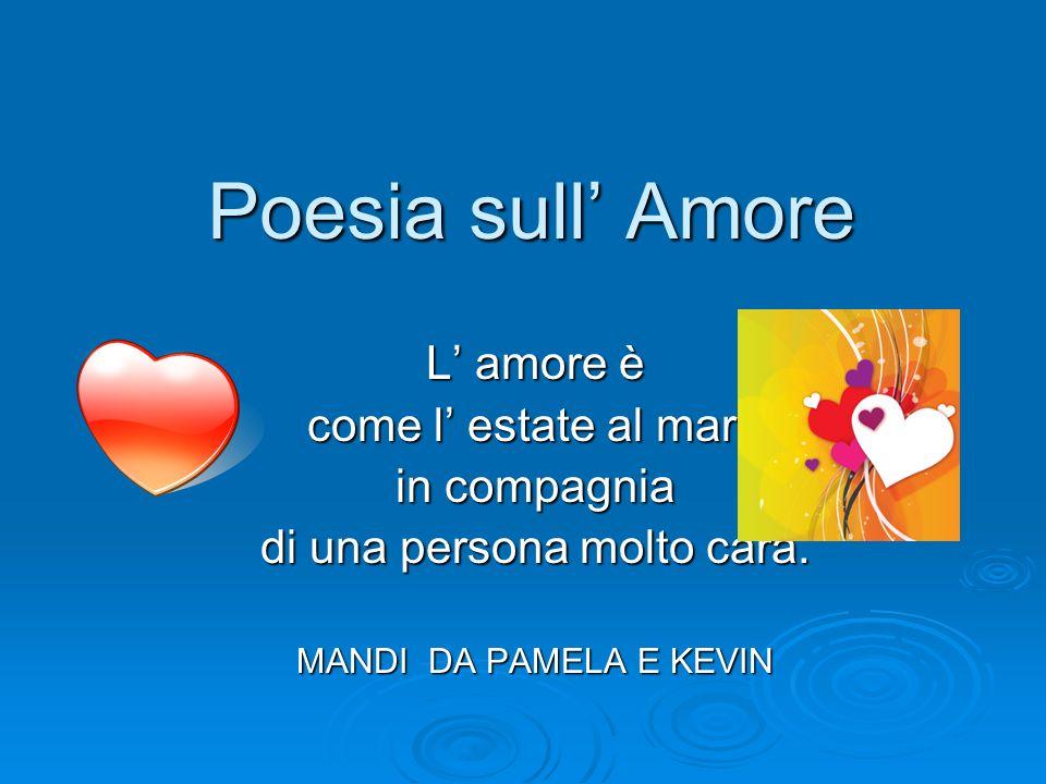 Poesia sull Amore L amore è come l estate al mare in compagnia di una persona molto cara. MANDI DA PAMELA E KEVIN