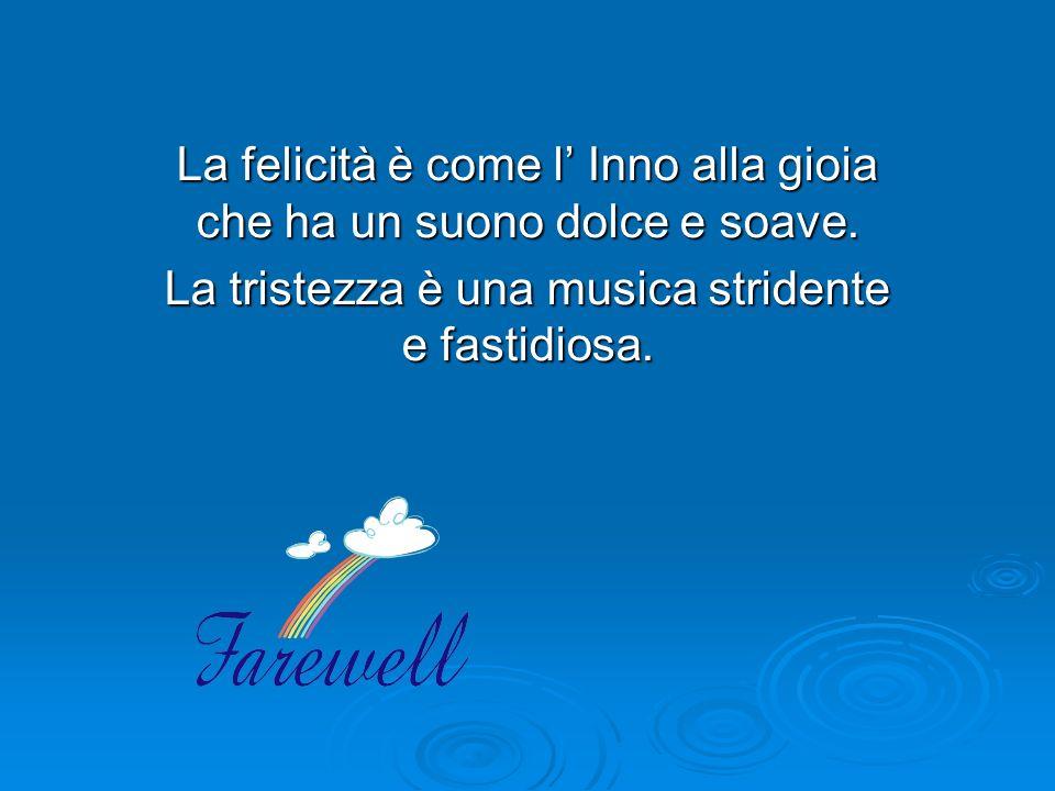 La felicità è come l Inno alla gioia che ha un suono dolce e soave. La tristezza è una musica stridente e fastidiosa.