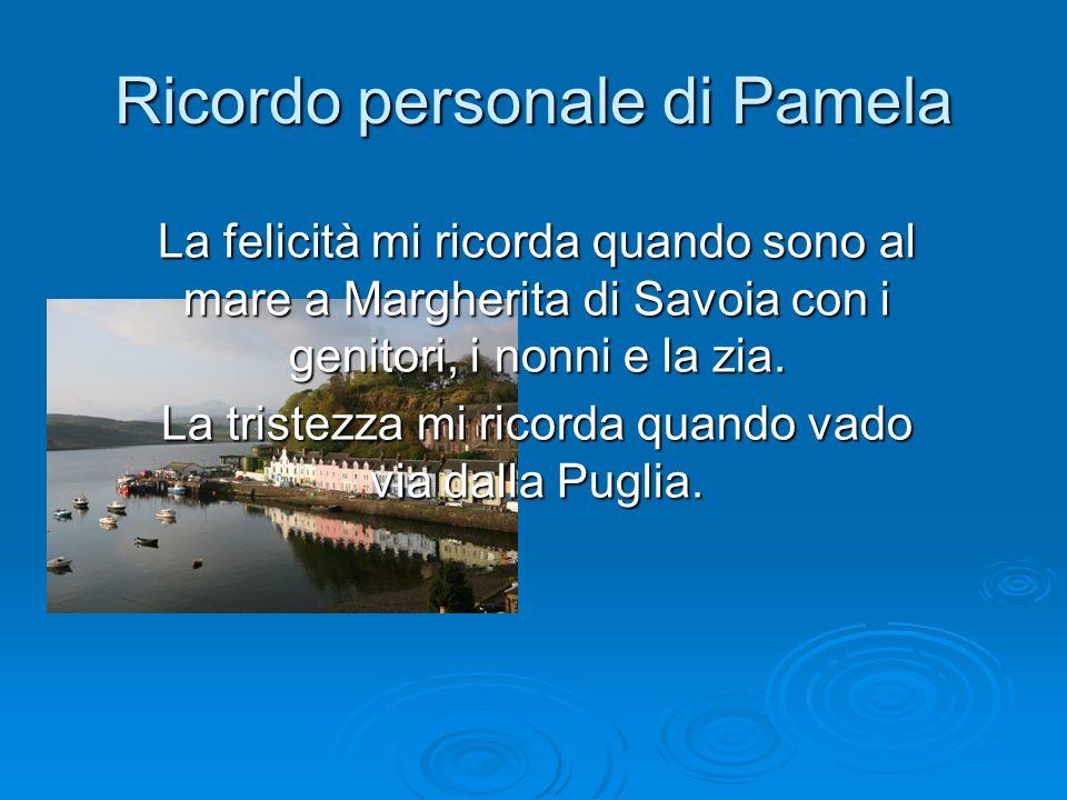Ricordo personale di Pamela La felicità mi ricorda quando sono al mare a Margherita di Savoia con i genitori, i nonni e la zia. La tristezza mi ricord