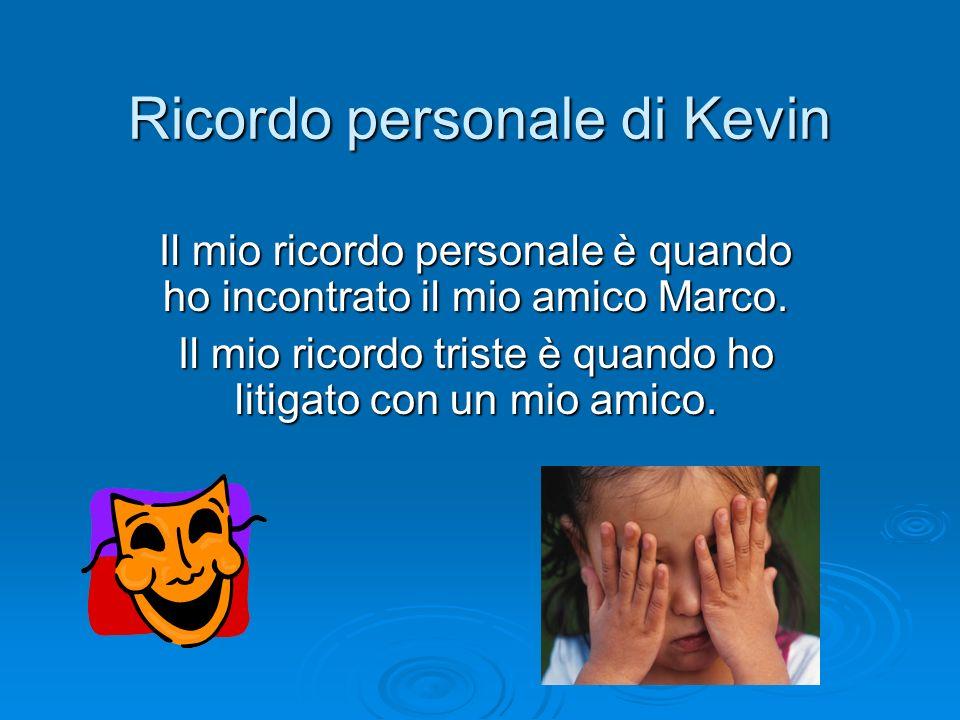 Ricordo personale di Kevin Il mio ricordo personale è quando ho incontrato il mio amico Marco. Il mio ricordo triste è quando ho litigato con un mio a
