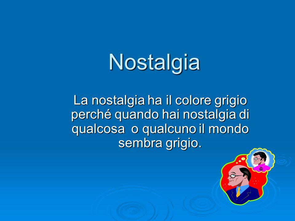 Nostalgia La nostalgia ha il colore grigio perché quando hai nostalgia di qualcosa o qualcuno il mondo sembra grigio.