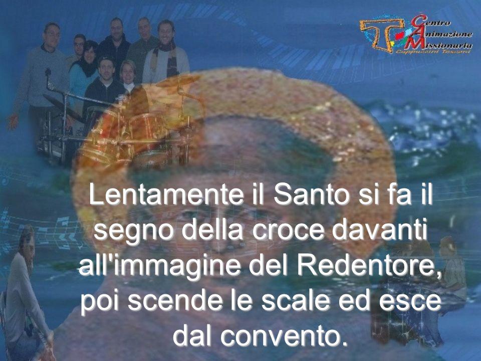 Lentamente il Santo si fa il segno della croce davanti all immagine del Redentore, poi scende le scale ed esce dal convento.