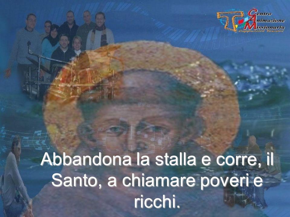 Abbandona la stalla e corre, il Santo, a chiamare poveri e ricchi.