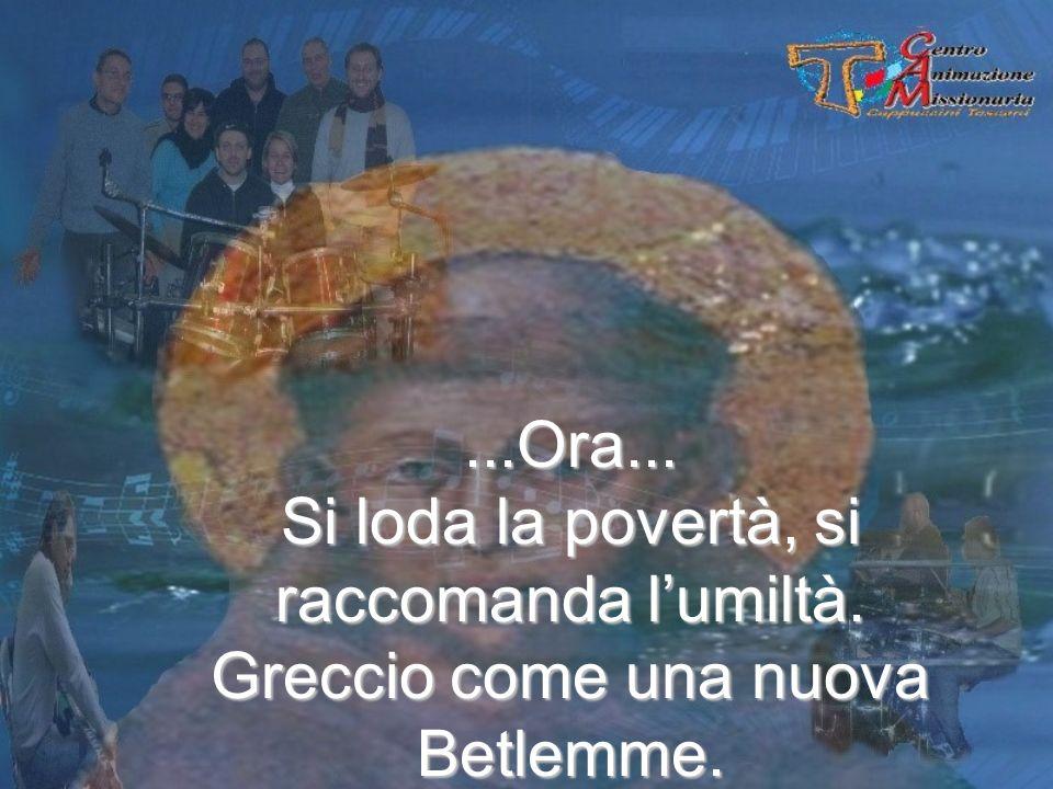 ...Ora... Si loda la povertà, si raccomanda lumiltà. Greccio come una nuova Betlemme.