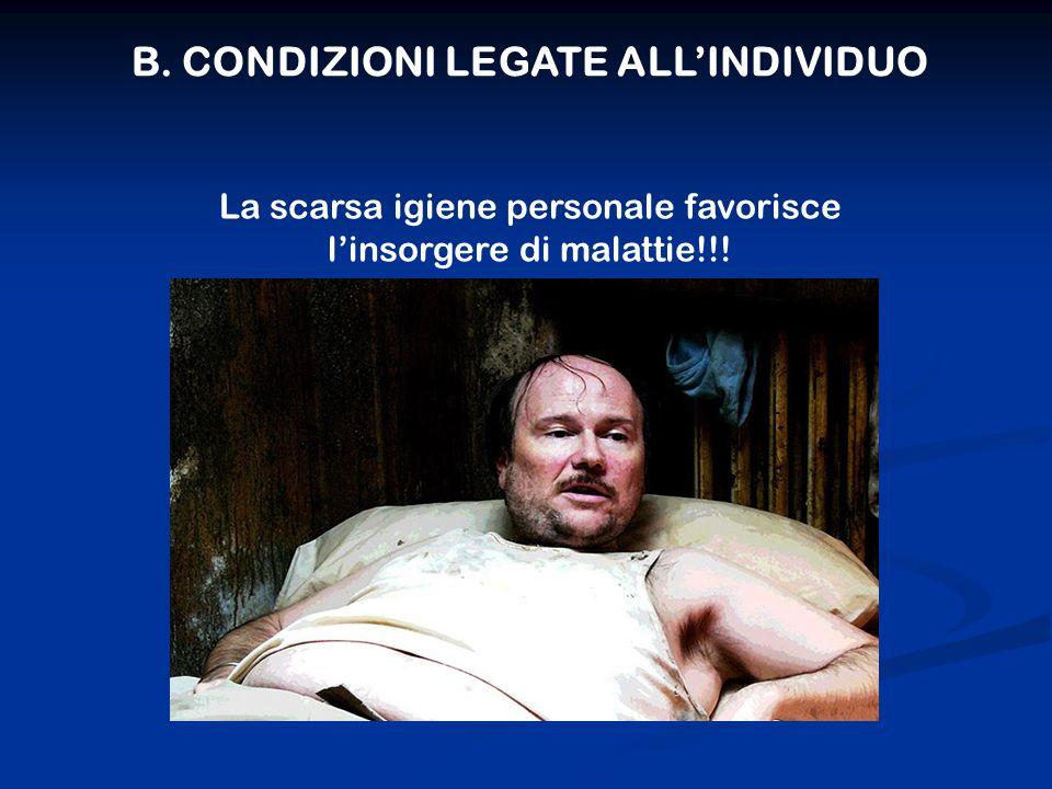 B. CONDIZIONI LEGATE ALLINDIVIDUO La scarsa igiene personale favorisce linsorgere di malattie!!!