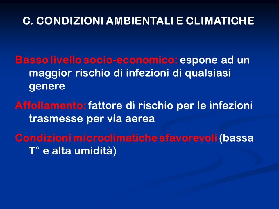 C. CONDIZIONI AMBIENTALI E CLIMATICHE Basso livello socio-economico: espone ad un maggior rischio di infezioni di qualsiasi genere Affollamento: fatto