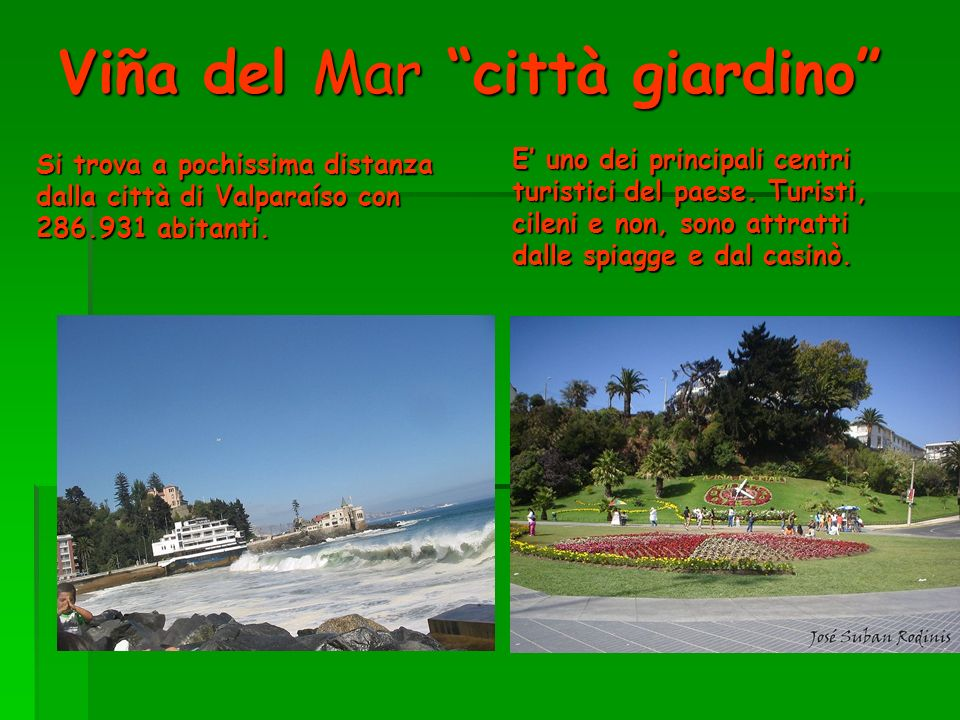 Viña del Mar città giardino Si trova a pochissima distanza dalla città di Valparaíso con 286.931 abitanti. E uno dei principali centri turistici del p