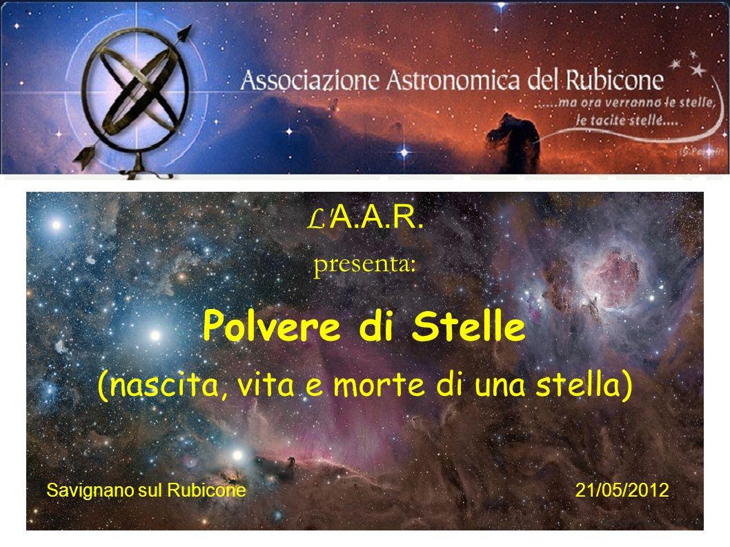 L' A.A.R. presenta: Polvere di Stelle (nascita, vita e morte di una stella) Savignano sul Rubicone21/05/2012