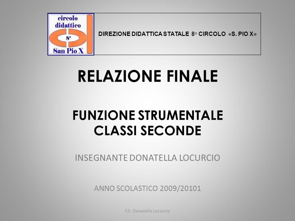 RELAZIONE FINALE FUNZIONE STRUMENTALE CLASSI SECONDE INSEGNANTE DONATELLA LOCURCIO ANNO SCOLASTICO 2009/20101 F.S. Donatella Locurcio DIREZIONE DIDATT