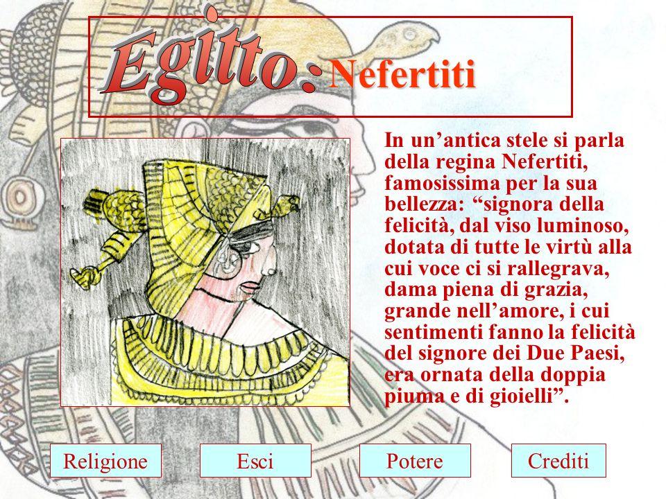 Nefertiti Nefertiti In unantica stele si parla della regina Nefertiti, famosissima per la sua bellezza: signora della felicità, dal viso luminoso, dotata di tutte le virtù alla cui voce ci si rallegrava, dama piena di grazia, grande nellamore, i cui sentimenti fanno la felicità del signore dei Due Paesi, era ornata della doppia piuma e di gioielli.