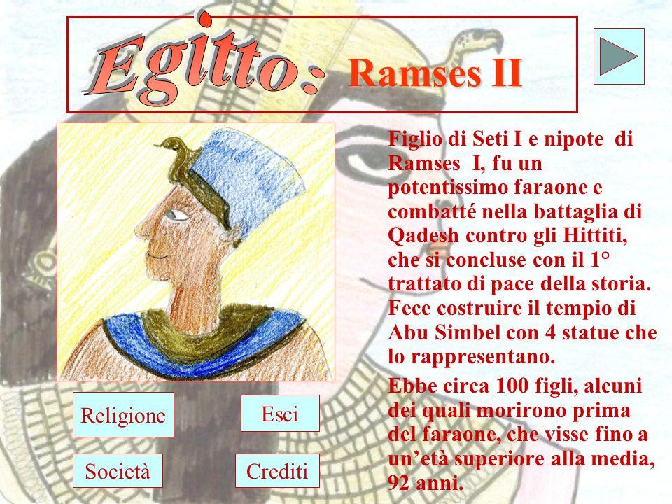 Ramses II Figlio di Seti I e nipote di Ramses I, fu un potentissimo faraone e combatté nella battaglia di Qadesh contro gli Hittiti, che si concluse con il 1° trattato di pace della storia.