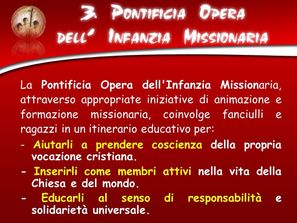 La Pontificia Opera dell'Infanzia Missionaria, attraverso appropriate iniziative di animazione e formazione missionaria, coinvolge fanciulli e ragazzi