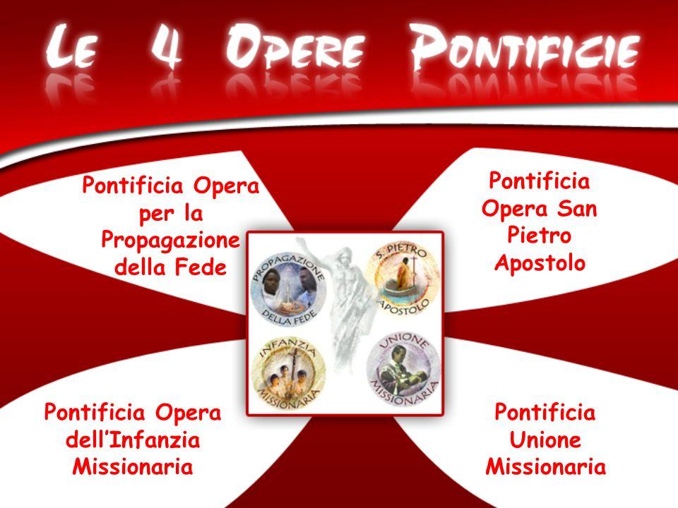 Pontificia Opera per la Propagazione della Fede Pontificia Opera San Pietro Apostolo Pontificia Opera dellInfanzia Missionaria Pontificia Unione Missi
