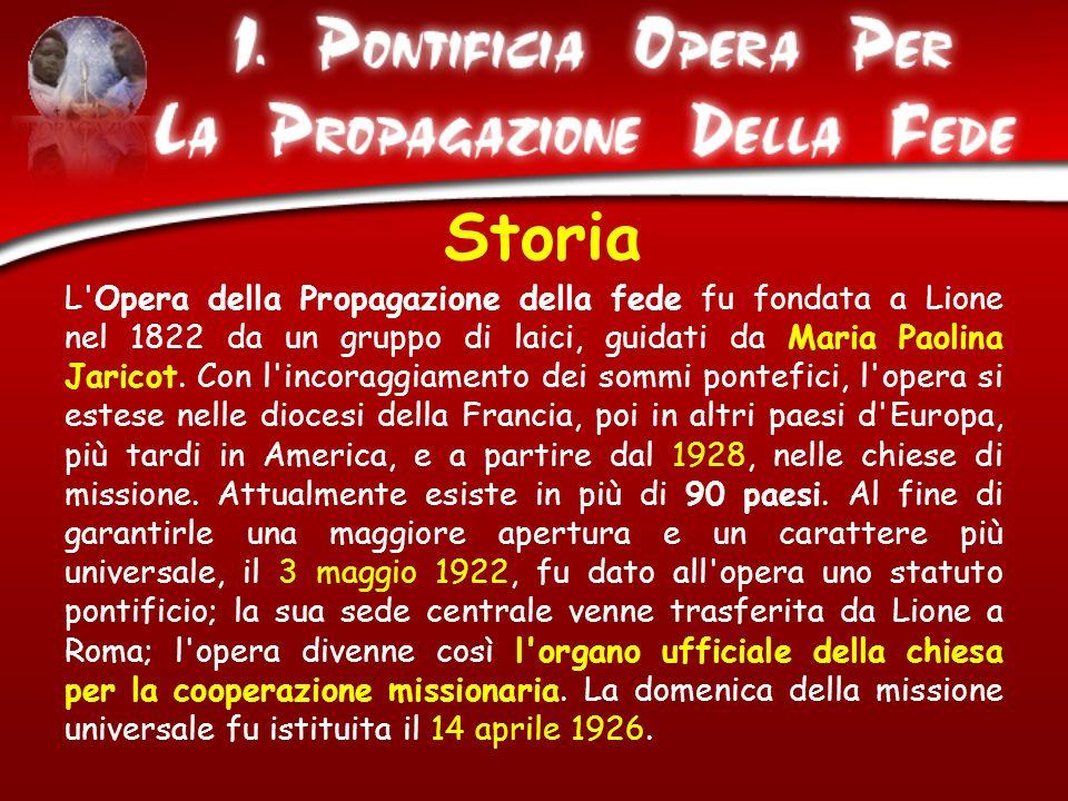 Storia L'Opera della Propagazione della fede fu fondata a Lione nel 1822 da un gruppo di laici, guidati da Maria Paolina Jaricot. Con l'incoraggiament