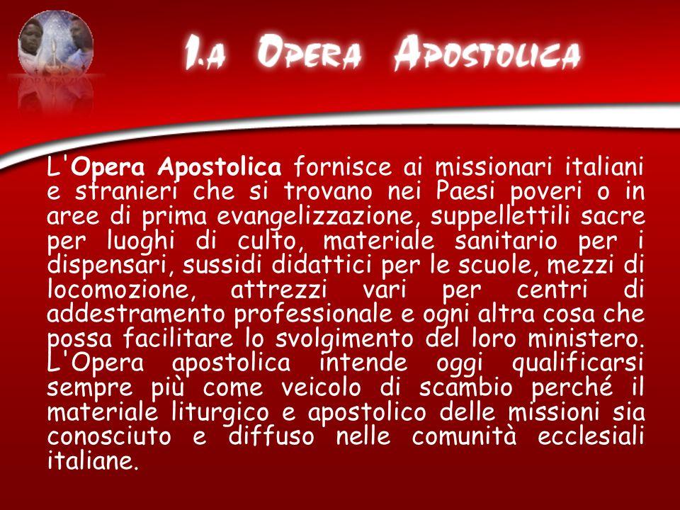 L'Opera Apostolica fornisce ai missionari italiani e stranieri che si trovano nei Paesi poveri o in aree di prima evangelizzazione, suppellettili sacr
