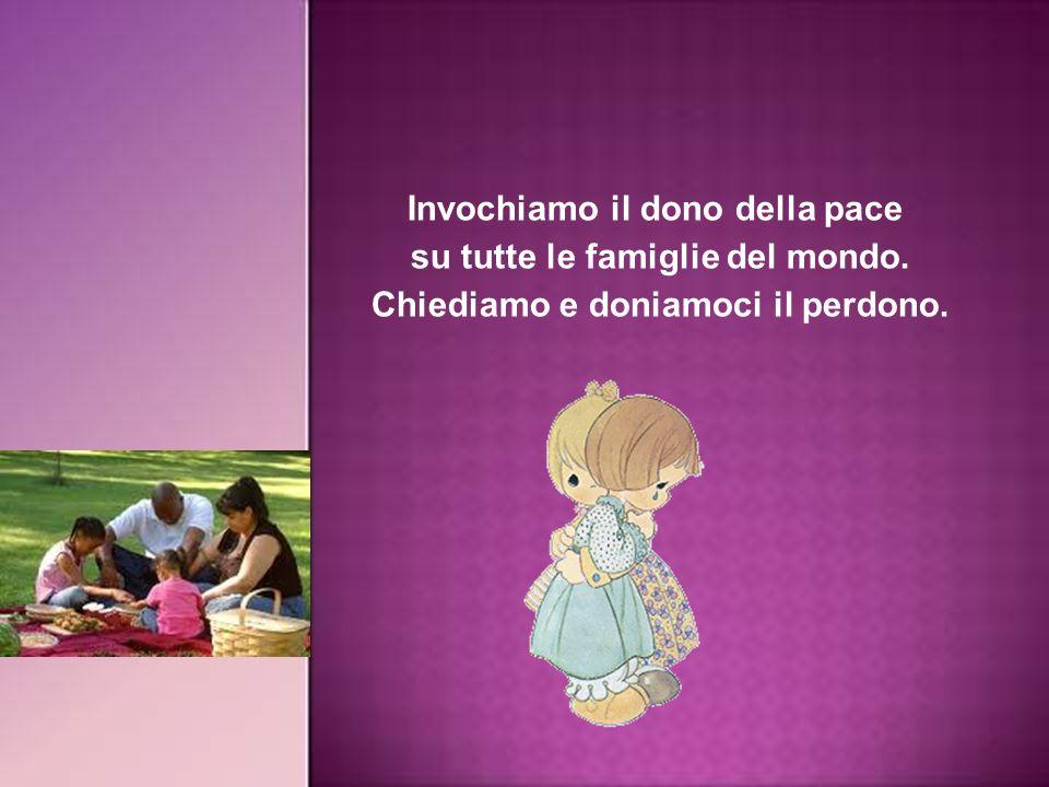 Invochiamo il dono della pace su tutte le famiglie del mondo. Chiediamo e doniamoci il perdono.