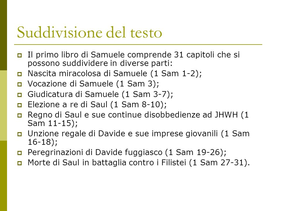 Suddivisione del testo Il primo libro di Samuele comprende 31 capitoli che si possono suddividere in diverse parti: Nascita miracolosa di Samuele (1 Sam 1-2); Vocazione di Samuele (1 Sam 3); Giudicatura di Samuele (1 Sam 3-7); Elezione a re di Saul (1 Sam 8-10); Regno di Saul e sue continue disobbedienze ad JHWH (1 Sam 11-15); Unzione regale di Davide e sue imprese giovanili (1 Sam 16-18); Peregrinazioni di Davide fuggiasco (1 Sam 19-26); Morte di Saul in battaglia contro i Filistei (1 Sam 27-31).