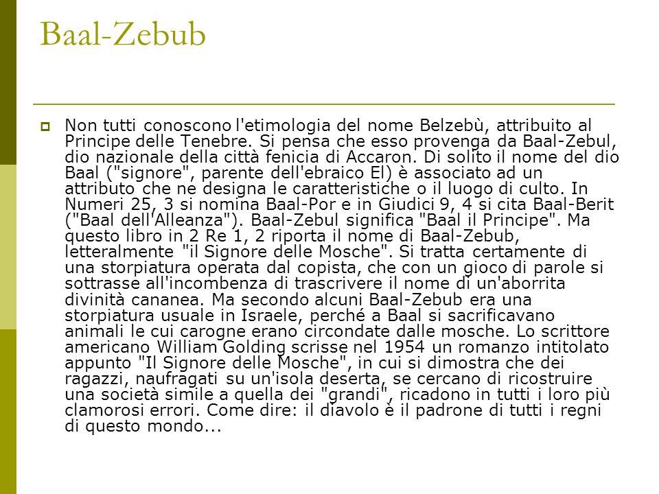Baal-Zebub Non tutti conoscono l'etimologia del nome Belzebù, attribuito al Principe delle Tenebre. Si pensa che esso provenga da Baal-Zebul, dio nazi
