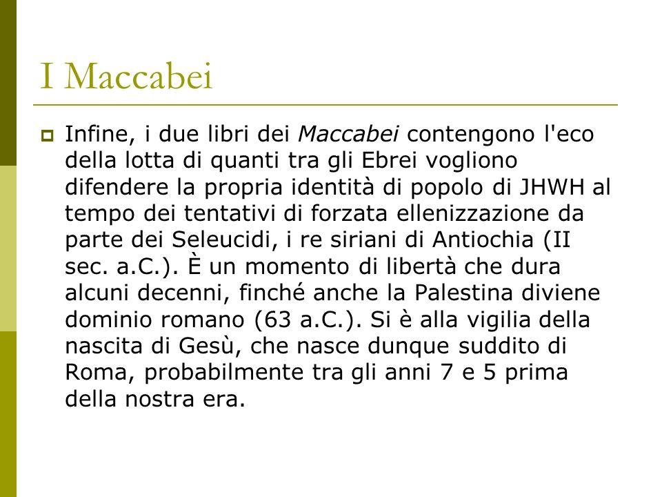 I Maccabei Infine, i due libri dei Maccabei contengono l eco della lotta di quanti tra gli Ebrei vogliono difendere la propria identità di popolo di JHWH al tempo dei tentativi di forzata ellenizzazione da parte dei Seleucidi, i re siriani di Antiochia (II sec.