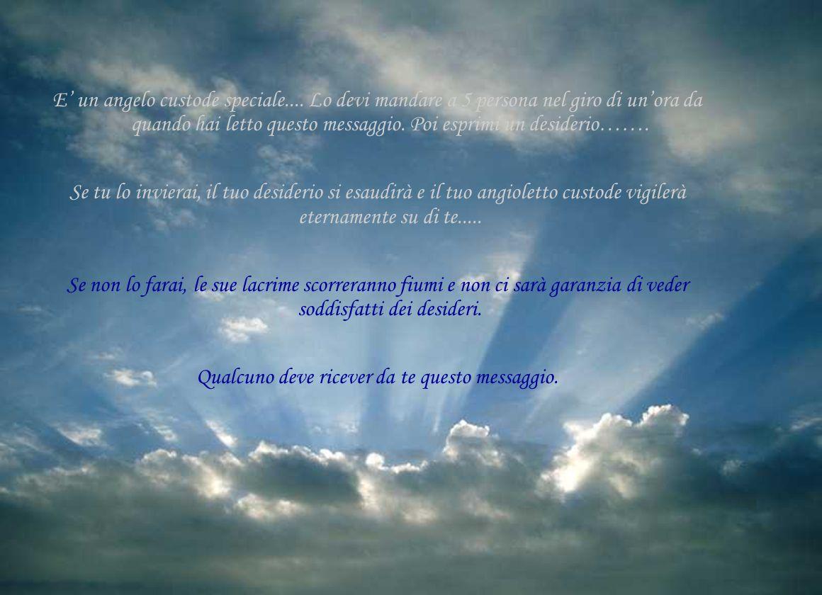 E un angelo custode speciale.... Lo devi mandare a 5 persona nel giro di unora da quando hai letto questo messaggio. Poi esprimi un desiderio……. Se tu
