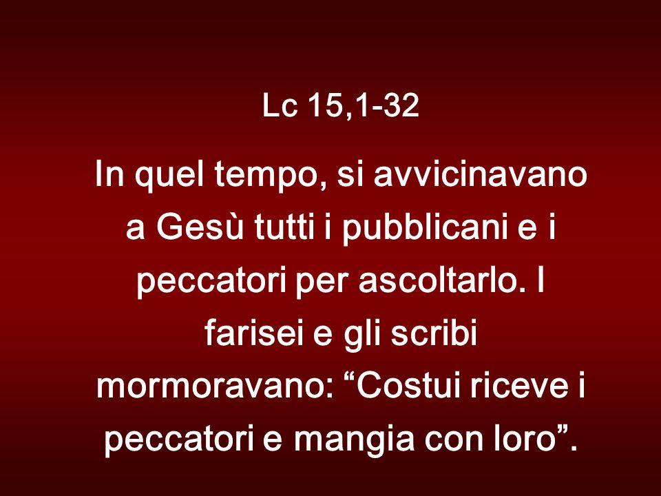 Lc 15,1-32 In quel tempo, si avvicinavano a Gesù tutti i pubblicani e i peccatori per ascoltarlo.