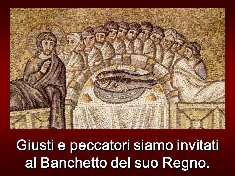 Giusti e peccatori siamo invitati al Banchetto del suo Regno.