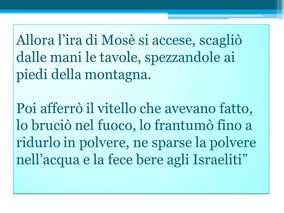 Allora lira di Mosè si accese, scagliò dalle mani le tavole, spezzandole ai piedi della montagna.