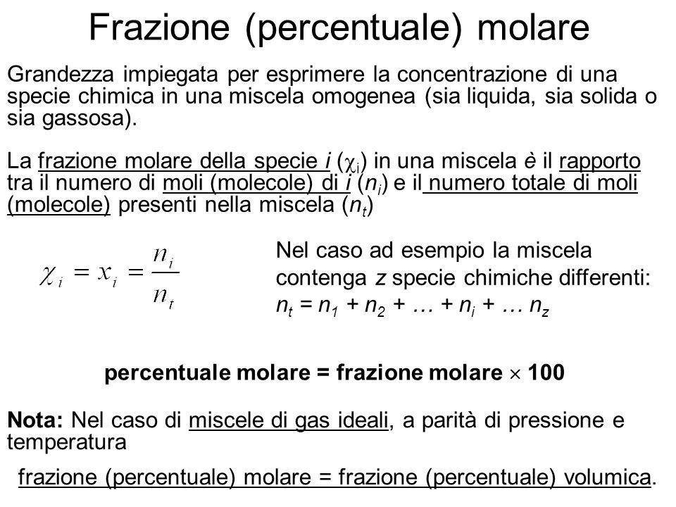 percentuale molare = frazione molare 100 Grandezza impiegata per esprimere la concentrazione di una specie chimica in una miscela omogenea (sia liquida, sia solida o sia gassosa).
