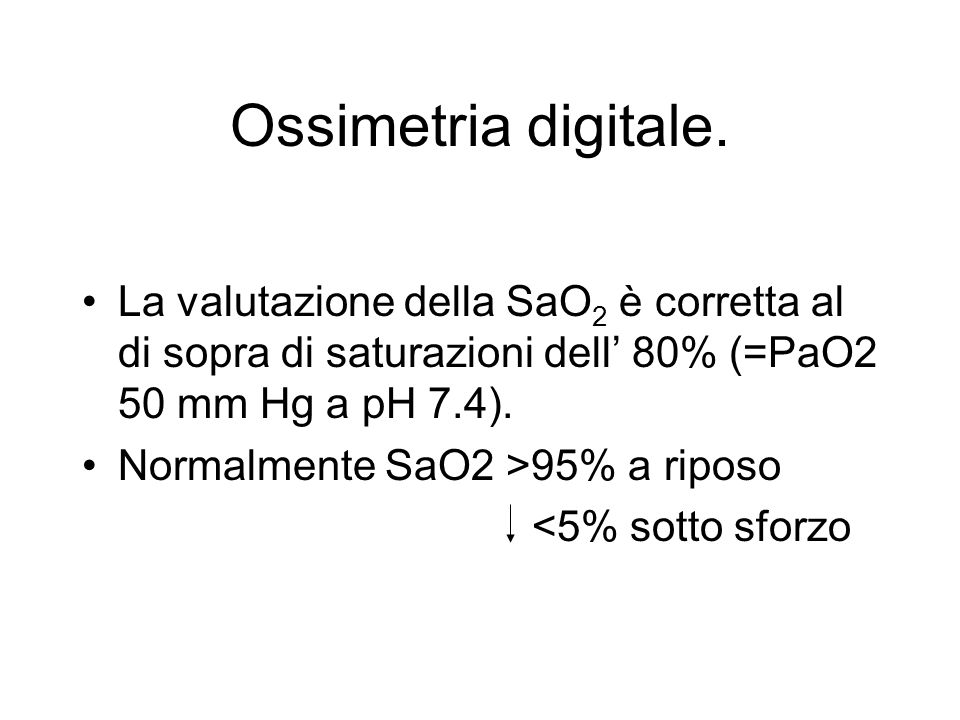 Ossimetria digitale. La valutazione della SaO 2 è corretta al di sopra di saturazioni dell 80% (=PaO2 50 mm Hg a pH 7.4). Normalmente SaO2 >95% a ripo