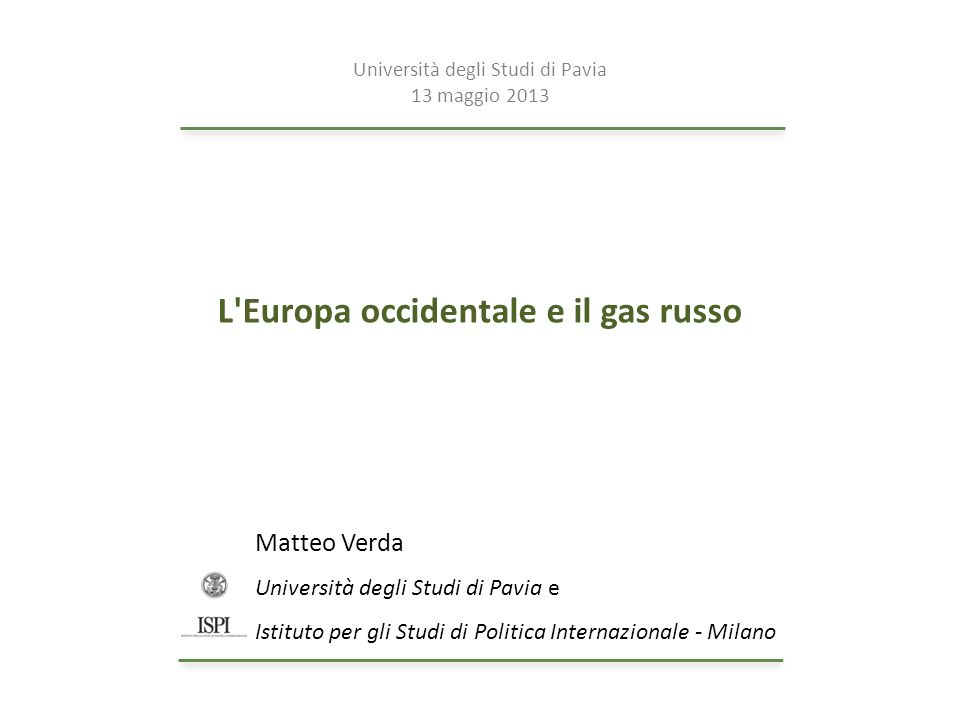 L'Europa occidentale e il gas russo Matteo Verda Università degli Studi di Pavia e Istituto per gli Studi di Politica Internazionale - Milano Universi