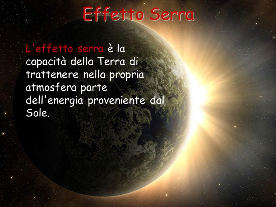 Effetto Serra È proprio grazie all effetto serra che è possibile lo sviluppo della vita sulla Terra perché vengono evitati gli eccessivi squilibri termici caratteristici dei corpi celesti privi di atmosfera.