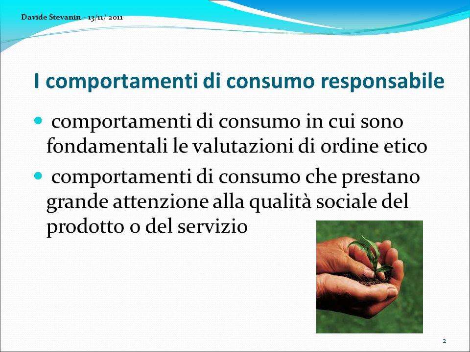 I comportamenti di consumo responsabile comportamenti di consumo in cui sono fondamentali le valutazioni di ordine etico comportamenti di consumo che prestano grande attenzione alla qualità sociale del prodotto o del servizio Davide Stevanin – 13/11/ 2011 2