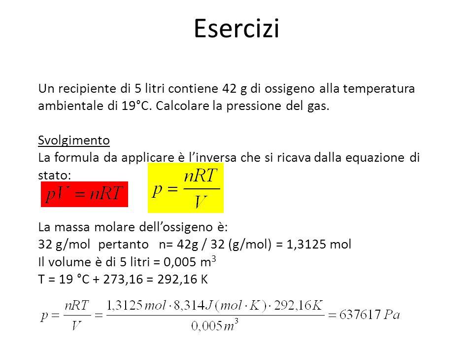 Esercizi Un recipiente di 5 litri contiene 42 g di ossigeno alla temperatura ambientale di 19°C. Calcolare la pressione del gas. Svolgimento La formul
