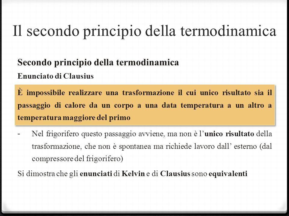 Il secondo principio della termodinamica Secondo principio della termodinamica Enunciato di Clausius È impossibile realizzare una trasformazione il cui unico risultato sia il passaggio di calore da un corpo a una data temperatura a un altro a temperatura maggiore del primo -Nel frigorifero questo passaggio avviene, ma non è lunico risultato della trasformazione, che non è spontanea ma richiede lavoro dall esterno (dal compressore del frigorifero) Si dimostra che gli enunciati di Kelvin e di Clausius sono equivalenti