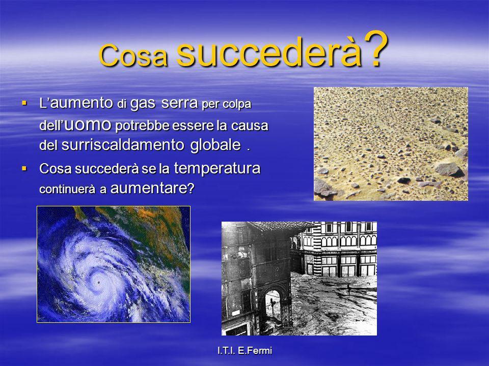 I.T.I. E.Fermi Cosa succederà ? L aumento di gas serra per colpa dell uomo potrebbe essere la causa del surriscaldamento globale. L aumento di gas ser