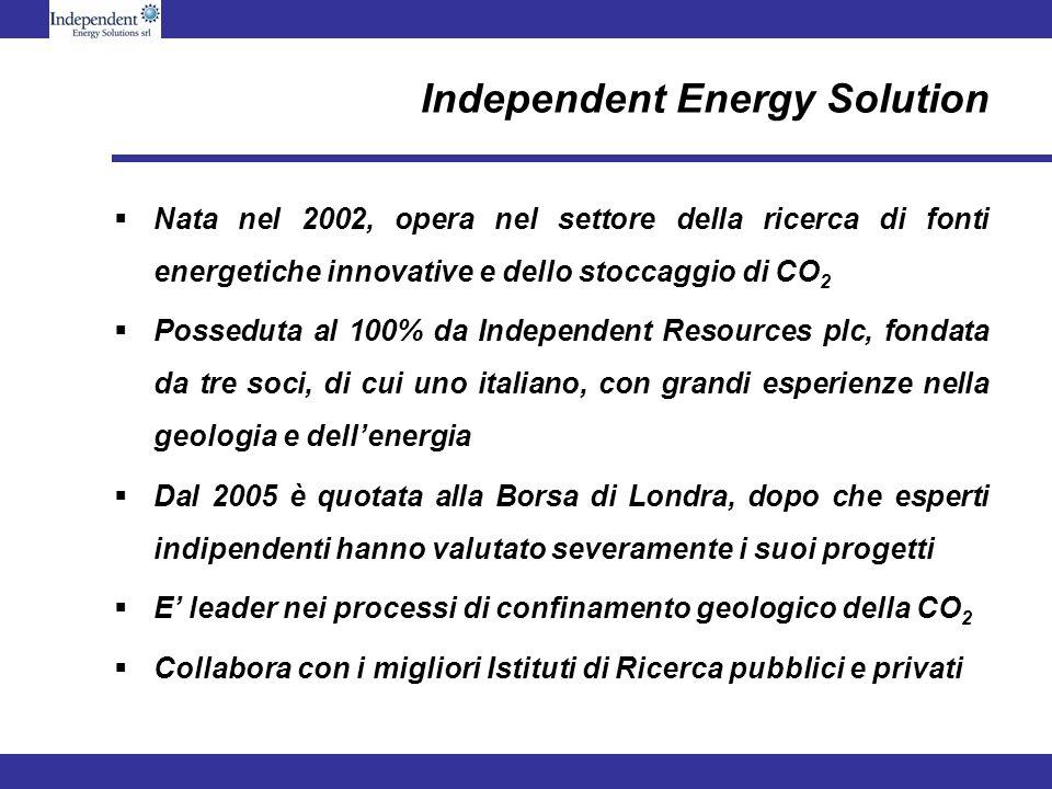 Independent Energy Solution Nata nel 2002, opera nel settore della ricerca di fonti energetiche innovative e dello stoccaggio di CO 2 Posseduta al 100% da Independent Resources plc, fondata da tre soci, di cui uno italiano, con grandi esperienze nella geologia e dellenergia Dal 2005 è quotata alla Borsa di Londra, dopo che esperti indipendenti hanno valutato severamente i suoi progetti E leader nei processi di confinamento geologico della CO 2 Collabora con i migliori Istituti di Ricerca pubblici e privati