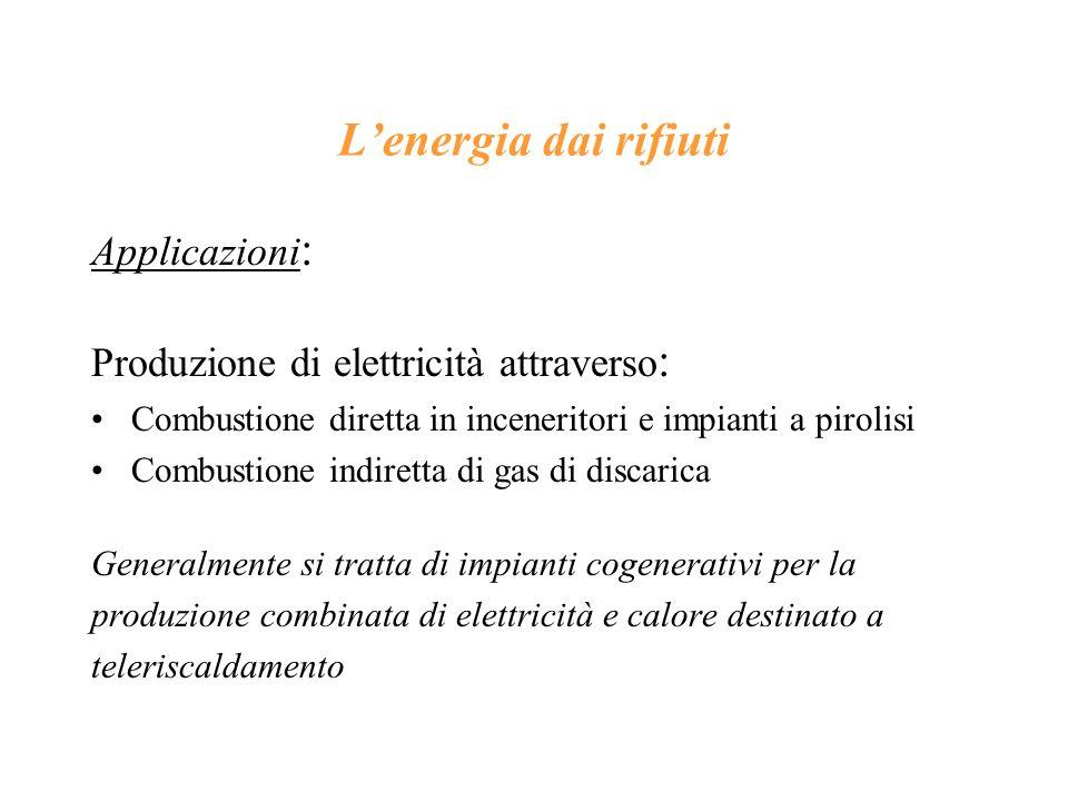Lenergia dai rifiuti Applicazioni : Produzione di elettricità attraverso : Combustione diretta in inceneritori e impianti a pirolisi Combustione indir
