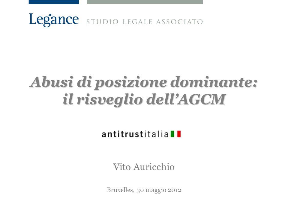 Abusi di posizione dominante: il risveglio dellAGCM Vito Auricchio Bruxelles, 30 maggio 2012