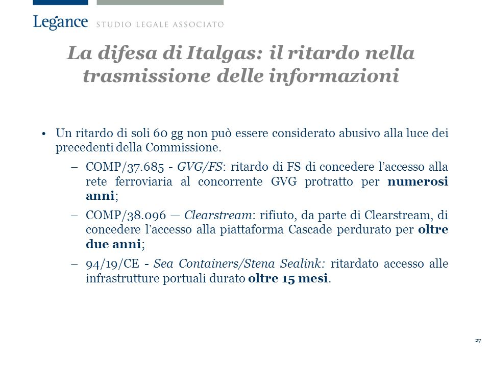 27 La difesa di Italgas: il ritardo nella trasmissione delle informazioni Un ritardo di soli 60 gg non può essere considerato abusivo alla luce dei precedenti della Commissione.