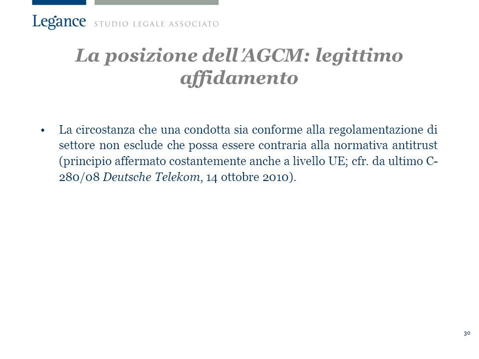 30 La posizione dellAGCM: legittimo affidamento La circostanza che una condotta sia conforme alla regolamentazione di settore non esclude che possa essere contraria alla normativa antitrust (principio affermato costantemente anche a livello UE; cfr.