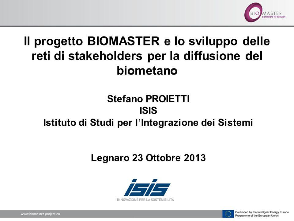 Il progetto BIOMASTER e lo sviluppo delle reti di stakeholders per la diffusione del biometano Stefano PROIETTI ISIS Istituto di Studi per lIntegrazione dei Sistemi Legnaro 23 Ottobre 2013