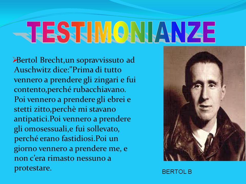 Bertol Brecht,un sopravvissuto ad Auschwitz dice:Prima di tutto vennero a prendere gli zingari e fui contento,perché rubacchiavano. Poi vennero a pren