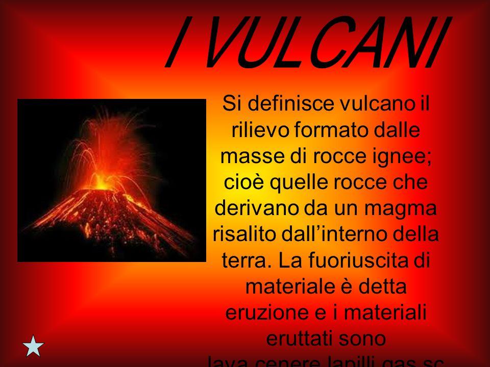 Si definisce vulcano il rilievo formato dalle masse di rocce ignee; cioè quelle rocce che derivano da un magma risalito dallinterno della terra. La fu