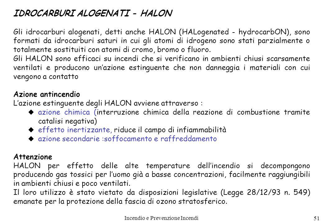 Incendio e Prevenzione Incendi 51 IDROCARBURI ALOGENATI - HALON Gli idrocarburi alogenati, detti anche HALON (HALogenated - hydrocarbON), sono formati