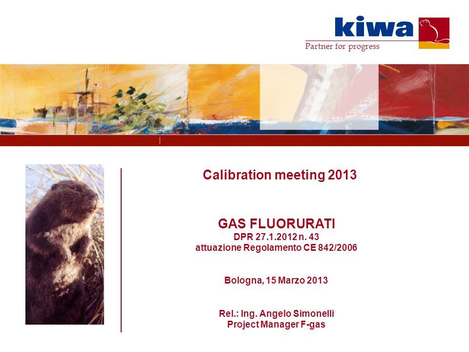 Partner for progress Calibration meeting 2013 GAS FLUORURATI DPR 27.1.2012 n. 43 attuazione Regolamento CE 842/2006 Bologna, 15 Marzo 2013 Rel.: Ing.