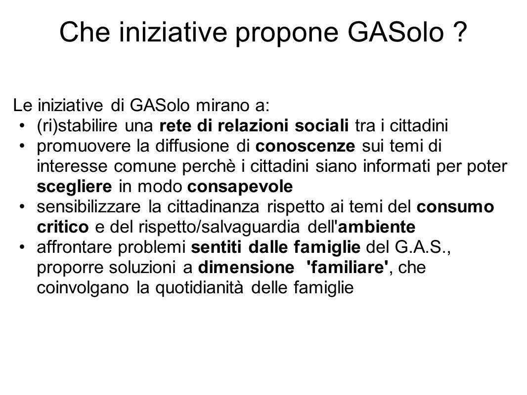 Che iniziative propone GASolo ? Le iniziative di GASolo mirano a: (ri)stabilire una rete di relazioni sociali tra i cittadini promuovere la diffusione