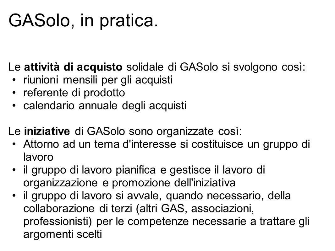 GASolo, in pratica. Le attività di acquisto solidale di GASolo si svolgono così: riunioni mensili per gli acquisti referente di prodotto calendario an