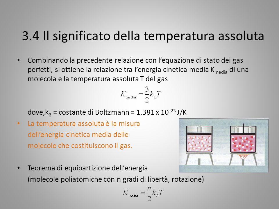 3.4 Il significato della temperatura assoluta Combinando la precedente relazione con lequazione di stato dei gas perfetti, si ottiene la relazione tra lenergia cinetica media K media di una molecola e la temperatura assoluta T del gas dove,k B = costante di Boltzmann = 1,381 x 10 -23 J/K La temperatura assoluta è la misura dellenergia cinetica media delle molecole che costituiscono il gas.