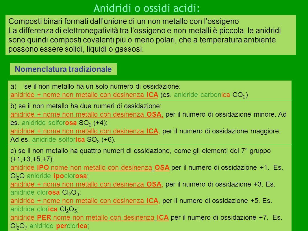 Composti binari formati dallunione di un non metallo con lossigeno La differenza di elettronegatività tra lossigeno e non metalli è piccola; le anidridi sono quindi composti covalenti più o meno polari, che a temperatura ambiente possono essere solidi, liquidi o gassosi.