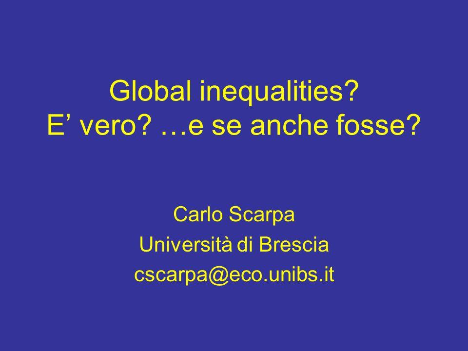 Global inequalities? E vero? …e se anche fosse? Carlo Scarpa Università di Brescia cscarpa@eco.unibs.it